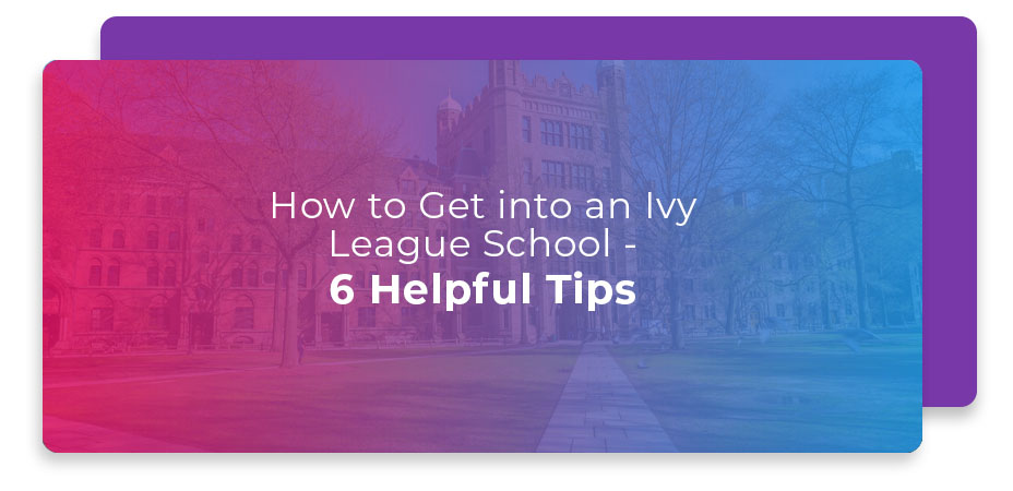 How to Get into an Ivy League School - 6 Helpful Tips