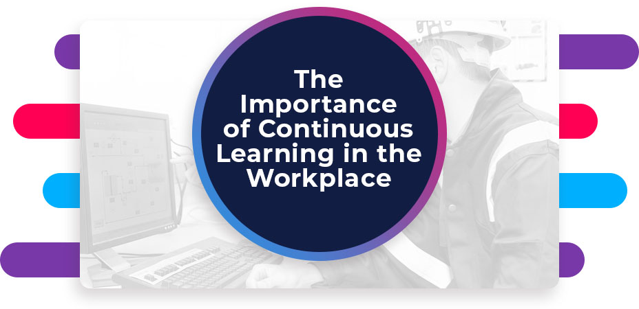 The Importance of Continuous Learning in the Workplace
